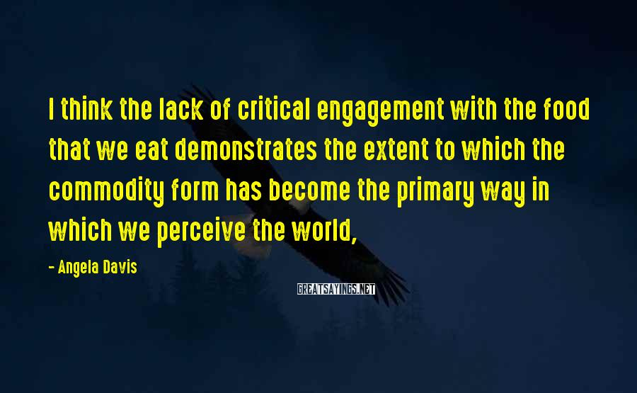 Angela Davis Sayings: I think the lack of critical engagement with the food that we eat demonstrates the