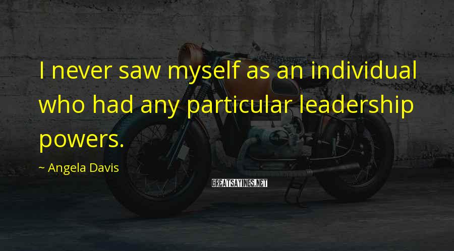 Angela Davis Sayings: I never saw myself as an individual who had any particular leadership powers.