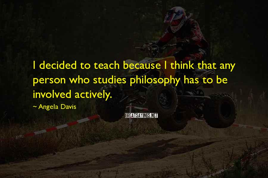 Angela Davis Sayings: I decided to teach because I think that any person who studies philosophy has to