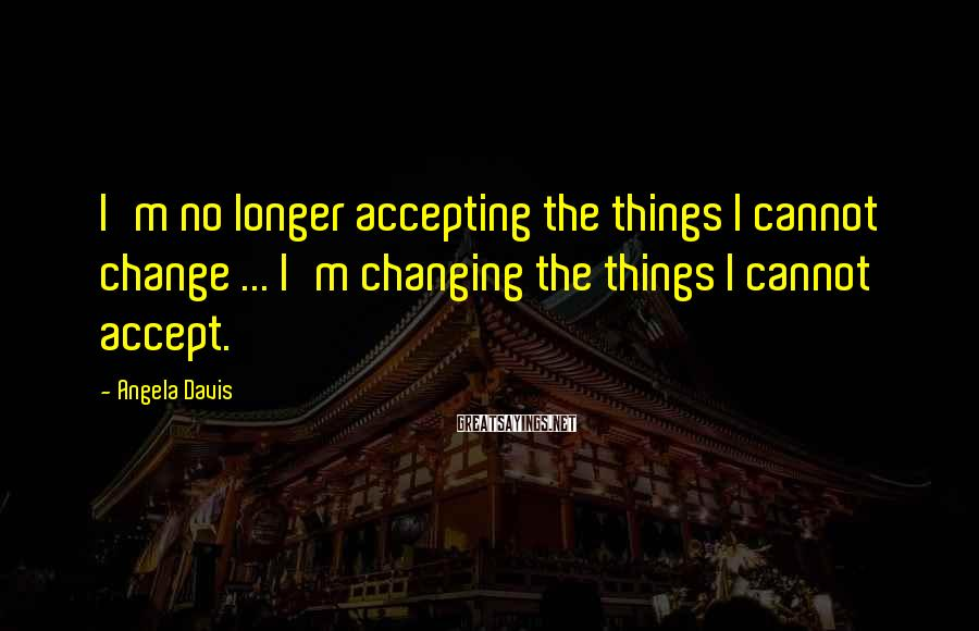 Angela Davis Sayings: I'm no longer accepting the things I cannot change ... I'm changing the things I