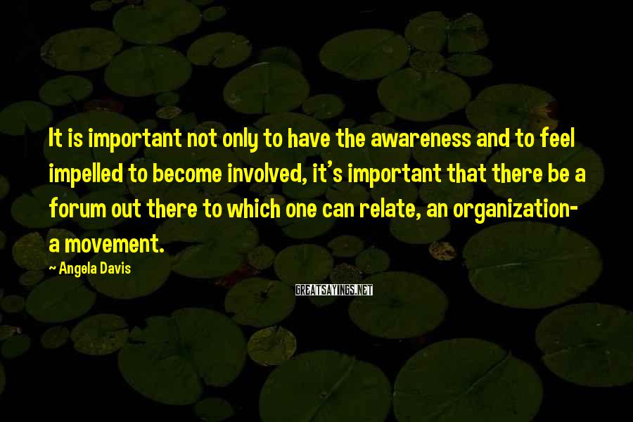 Angela Davis Sayings: It is important not only to have the awareness and to feel impelled to become