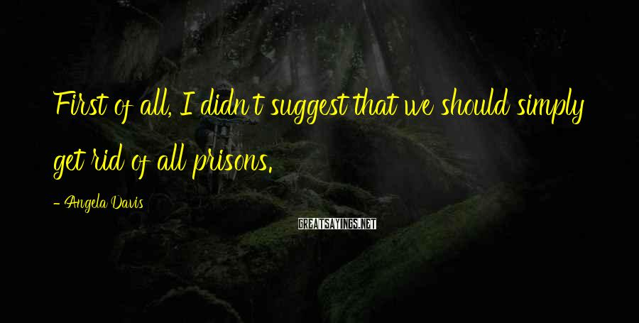 Angela Davis Sayings: First of all, I didn't suggest that we should simply get rid of all prisons.