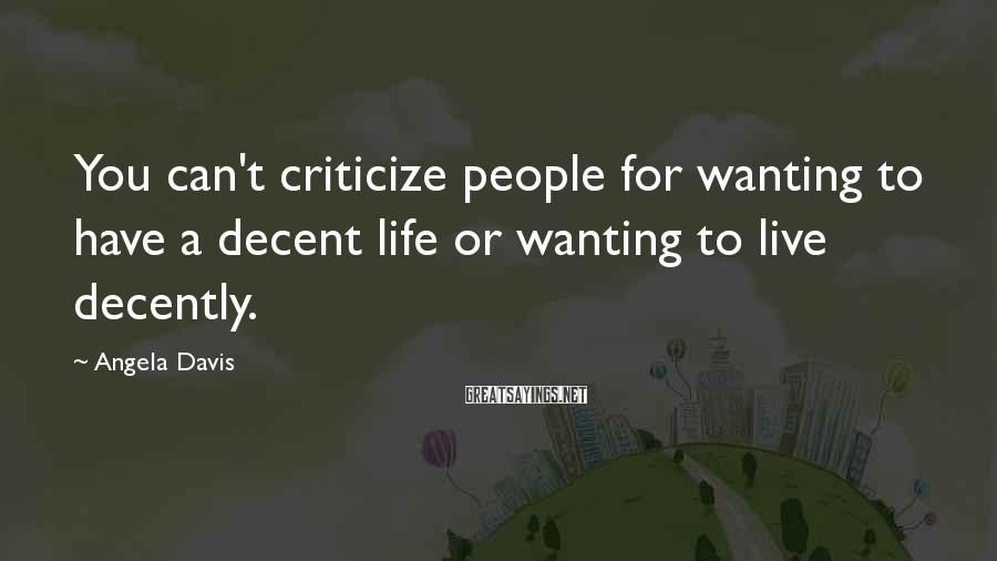 Angela Davis Sayings: You can't criticize people for wanting to have a decent life or wanting to live