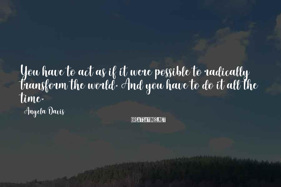Angela Davis Sayings: You have to act as if it were possible to radically transform the world. And