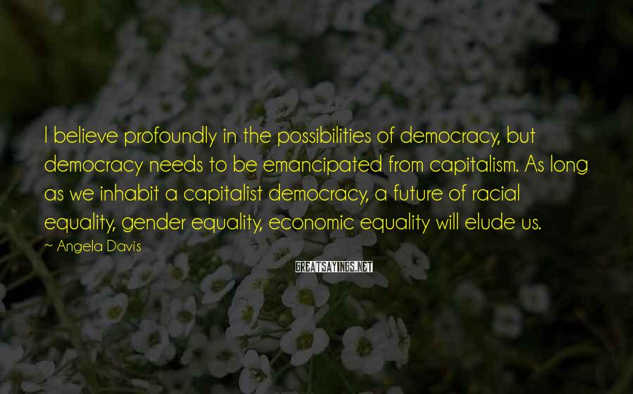 Angela Davis Sayings: I believe profoundly in the possibilities of democracy, but democracy needs to be emancipated from