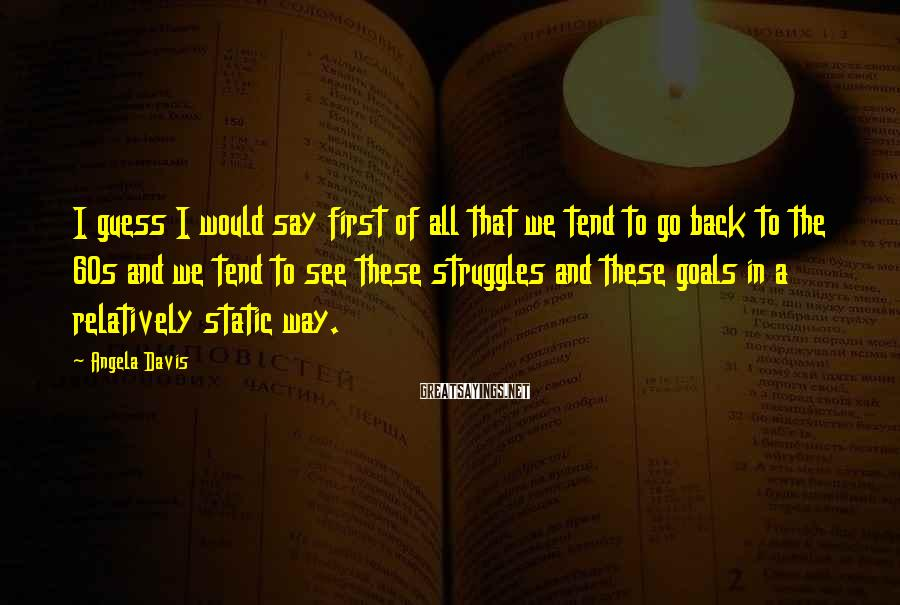 Angela Davis Sayings: I guess I would say first of all that we tend to go back to