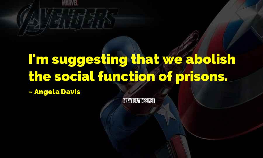 Angela Davis Sayings: I'm suggesting that we abolish the social function of prisons.