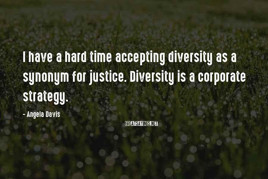 Angela Davis Sayings: I have a hard time accepting diversity as a synonym for justice. Diversity is a