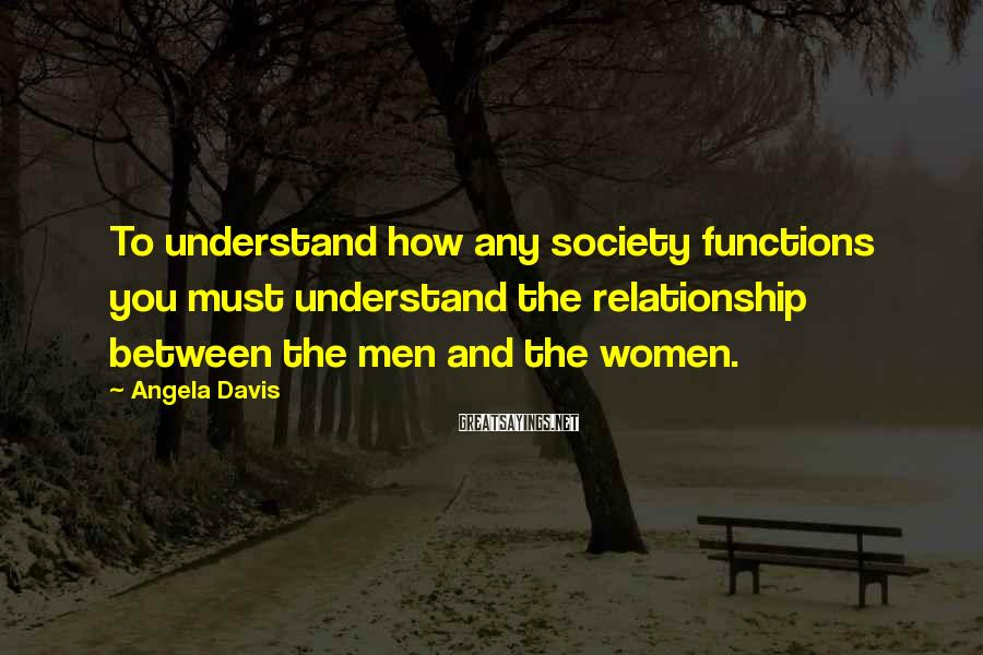 Angela Davis Sayings: To understand how any society functions you must understand the relationship between the men and