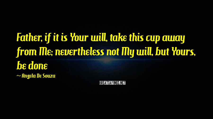 Angela De Souza Sayings: Father, if it is Your will, take this cup away from Me; nevertheless not My