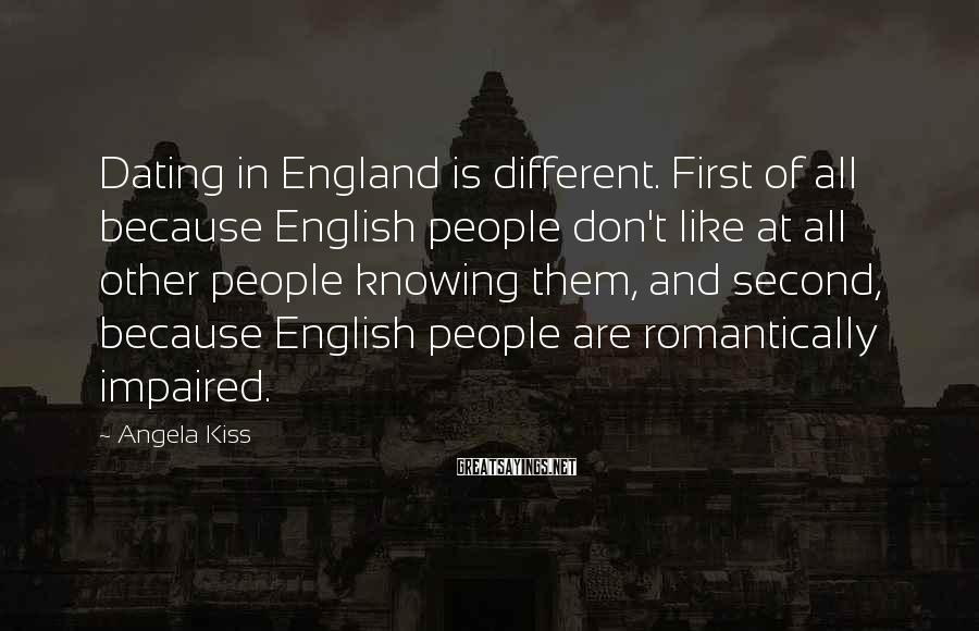 Angela Kiss Sayings: Dating in England is different. First of all because English people don't like at all