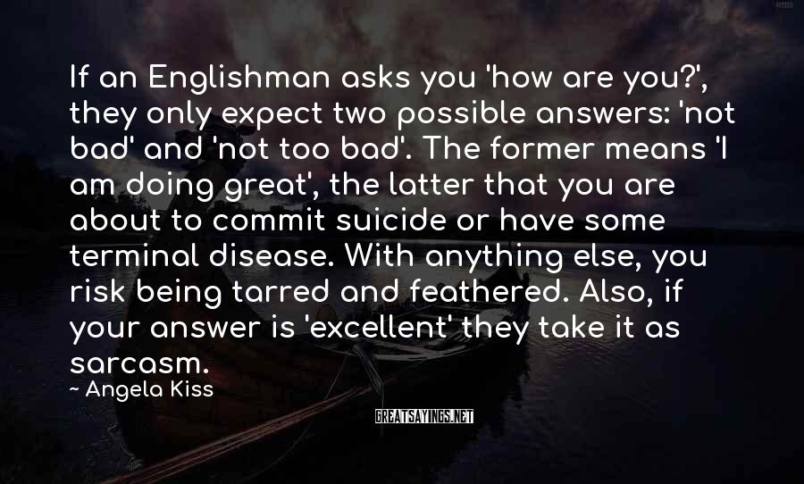 Angela Kiss Sayings: If an Englishman asks you 'how are you?', they only expect two possible answers: 'not
