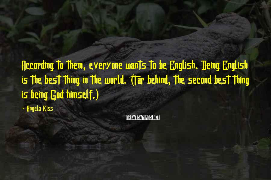Angela Kiss Sayings: According to them, everyone wants to be English. Being English is the best thing in