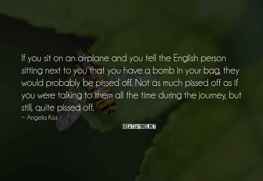 Angela Kiss Sayings: If you sit on an airplane and you tell the English person sitting next to