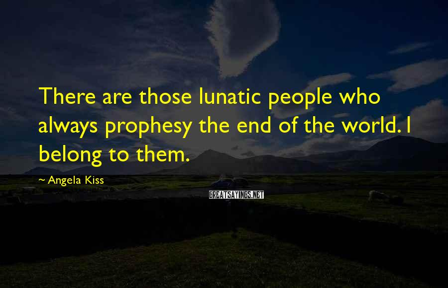 Angela Kiss Sayings: There are those lunatic people who always prophesy the end of the world. I belong