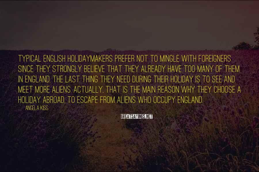 Angela Kiss Sayings: Typical English holidaymakers prefer not to mingle with foreigners since they strongly believe that they