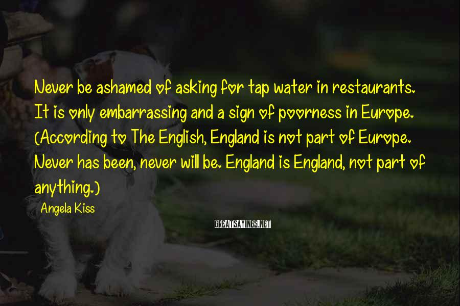 Angela Kiss Sayings: Never be ashamed of asking for tap water in restaurants. It is only embarrassing and