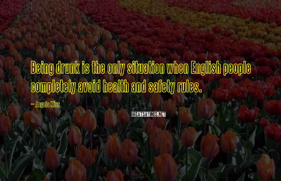 Angela Kiss Sayings: Being drunk is the only situation when English people completely avoid health and safety rules.