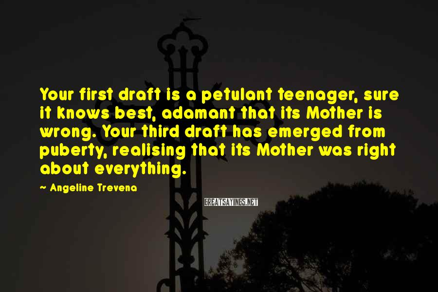 Angeline Trevena Sayings: Your first draft is a petulant teenager, sure it knows best, adamant that its Mother