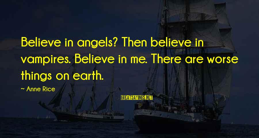 Angels On Earth Sayings By Anne Rice: Believe in angels? Then believe in vampires. Believe in me. There are worse things on