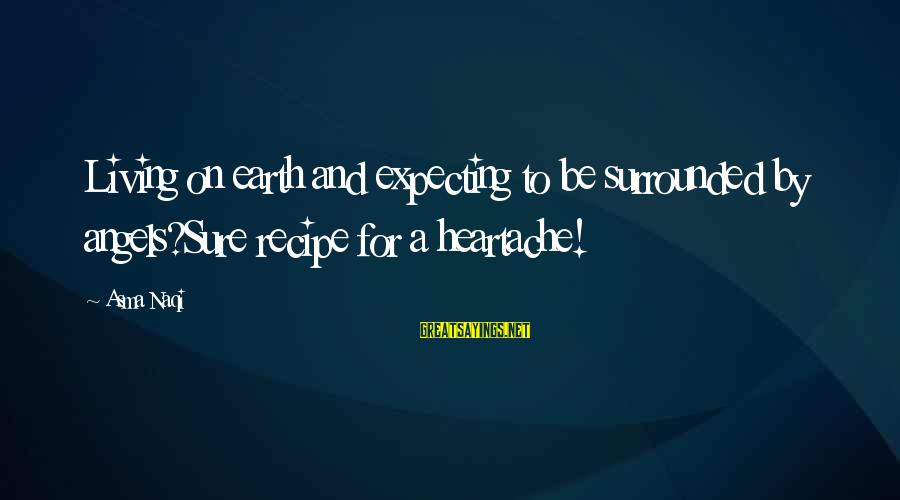 Angels On Earth Sayings By Asma Naqi: Living on earth and expecting to be surrounded by angels?Sure recipe for a heartache!