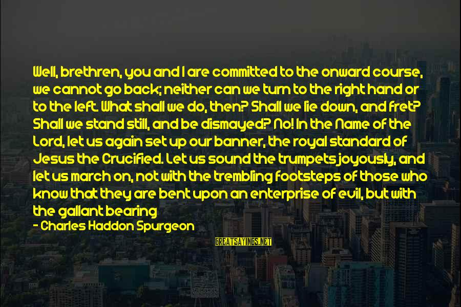 Angels On Earth Sayings By Charles Haddon Spurgeon: Well, brethren, you and I are committed to the onward course, we cannot go back;