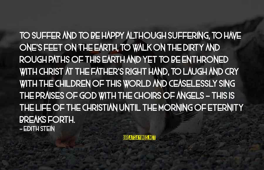 Angels On Earth Sayings By Edith Stein: To suffer and to be happy although suffering, to have one's feet on the earth,