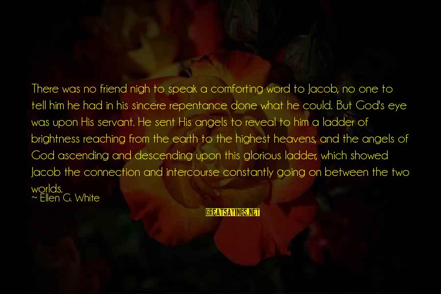 Angels On Earth Sayings By Ellen G. White: There was no friend nigh to speak a comforting word to Jacob, no one to