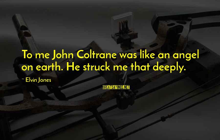 Angels On Earth Sayings By Elvin Jones: To me John Coltrane was like an angel on earth. He struck me that deeply.
