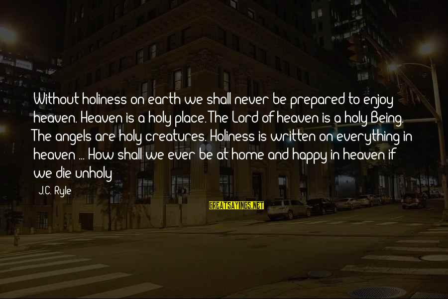 Angels On Earth Sayings By J.C. Ryle: Without holiness on earth we shall never be prepared to enjoy heaven. Heaven is a