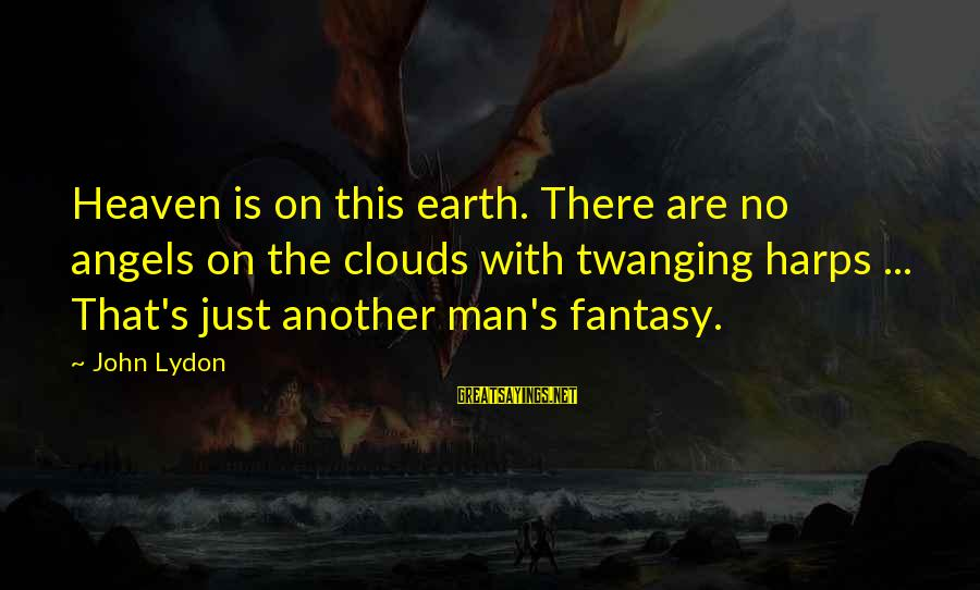 Angels On Earth Sayings By John Lydon: Heaven is on this earth. There are no angels on the clouds with twanging harps