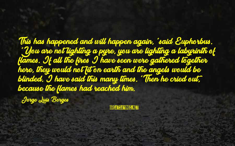 Angels On Earth Sayings By Jorge Luis Borges: This has happened and will happen again,' said Euphorbus. 'You are not lighting a pyre,