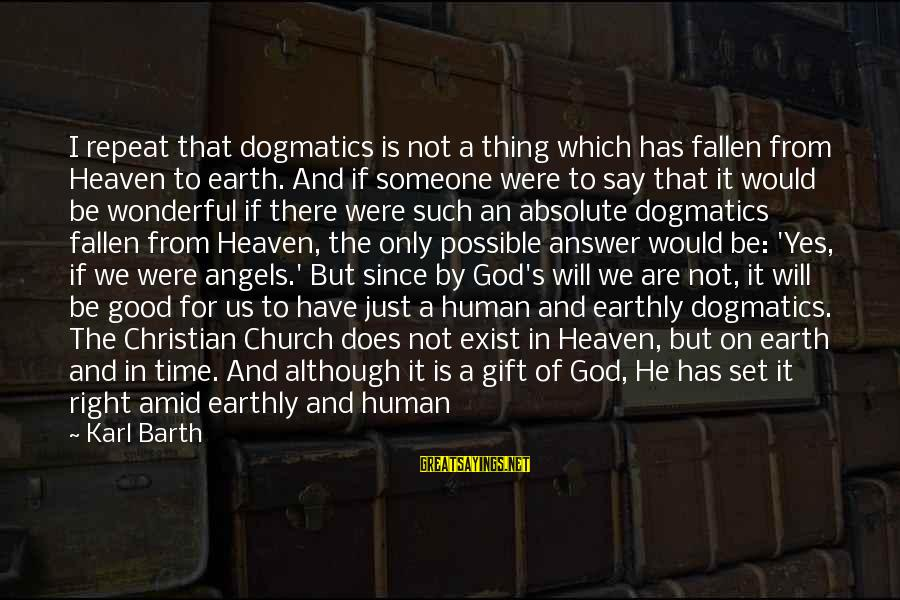 Angels On Earth Sayings By Karl Barth: I repeat that dogmatics is not a thing which has fallen from Heaven to earth.