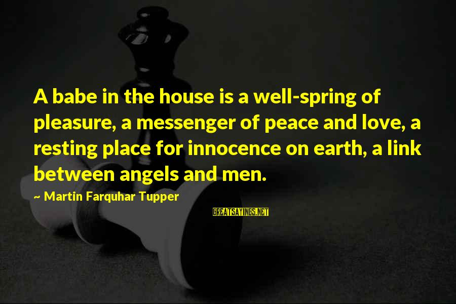 Angels On Earth Sayings By Martin Farquhar Tupper: A babe in the house is a well-spring of pleasure, a messenger of peace and