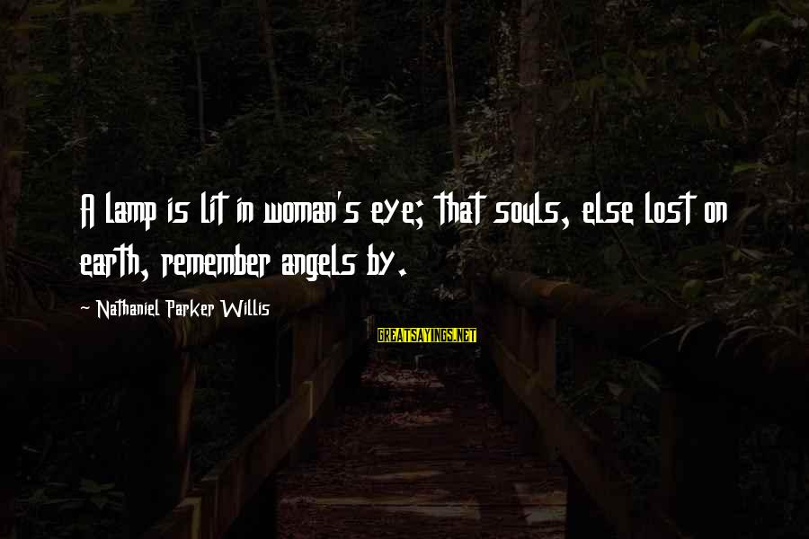 Angels On Earth Sayings By Nathaniel Parker Willis: A lamp is lit in woman's eye; that souls, else lost on earth, remember angels