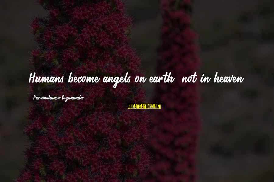 Angels On Earth Sayings By Paramahansa Yogananda: Humans become angels on earth, not in heaven.