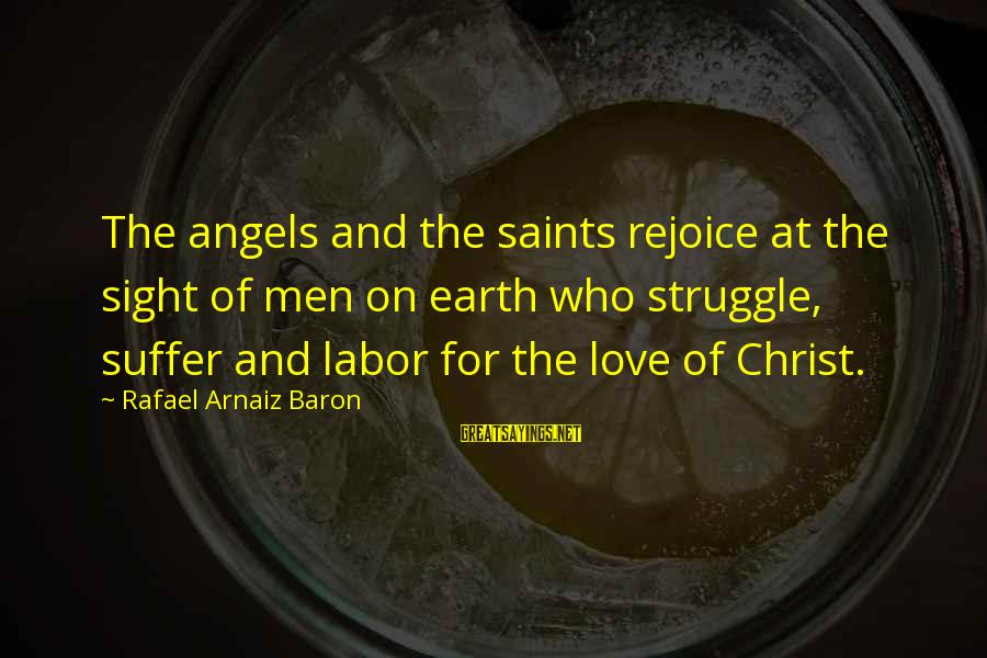 Angels On Earth Sayings By Rafael Arnaiz Baron: The angels and the saints rejoice at the sight of men on earth who struggle,