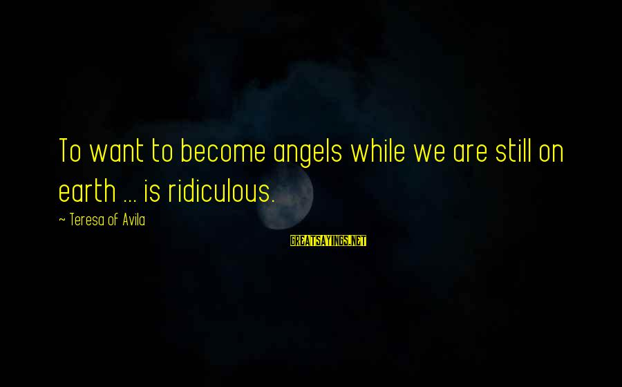Angels On Earth Sayings By Teresa Of Avila: To want to become angels while we are still on earth ... is ridiculous.