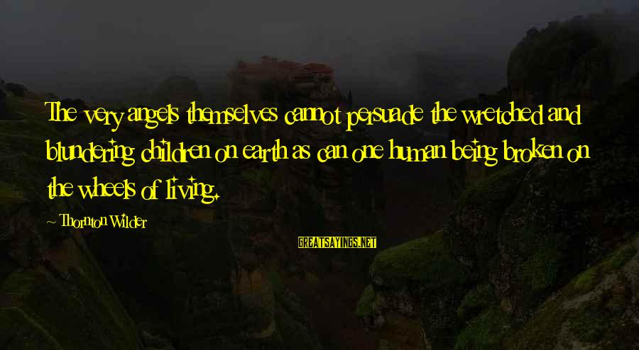 Angels On Earth Sayings By Thornton Wilder: The very angels themselves cannot persuade the wretched and blundering children on earth as can