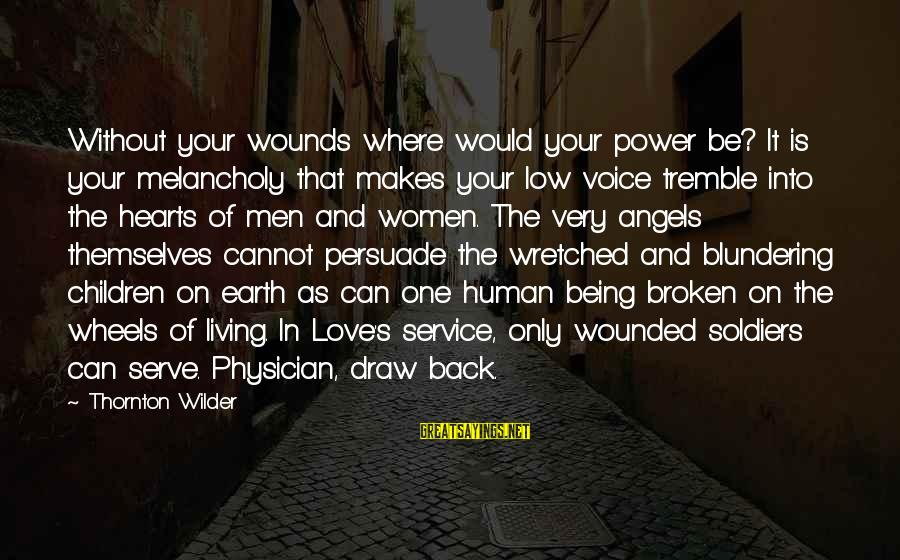 Angels On Earth Sayings By Thornton Wilder: Without your wounds where would your power be? It is your melancholy that makes your