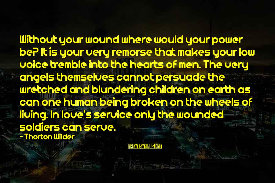 Angels On Earth Sayings By Thorton Wilder: Without your wound where would your power be? It is your very remorse that makes