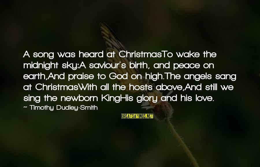 Angels On Earth Sayings By Timothy Dudley-Smith: A song was heard at ChristmasTo wake the midnight sky:A saviour's birth, and peace on