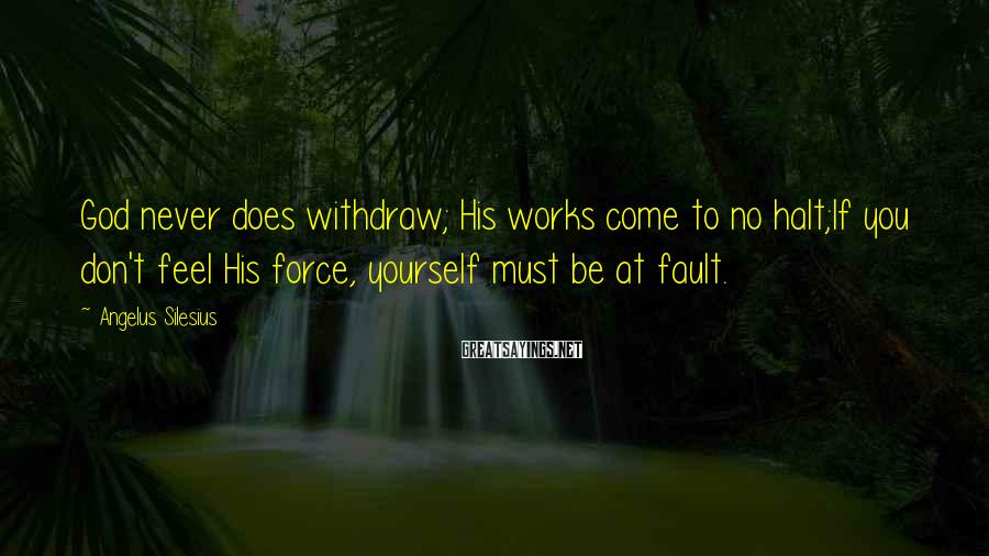 Angelus Silesius Sayings: God never does withdraw; His works come to no halt;If you don't feel His force,