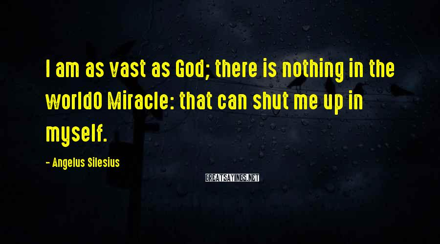 Angelus Silesius Sayings: I am as vast as God; there is nothing in the worldO Miracle: that can