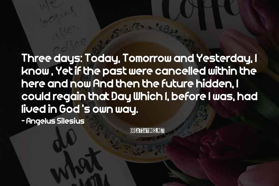 Angelus Silesius Sayings: Three days: Today, Tomorrow and Yesterday, I know , Yet if the past were cancelled