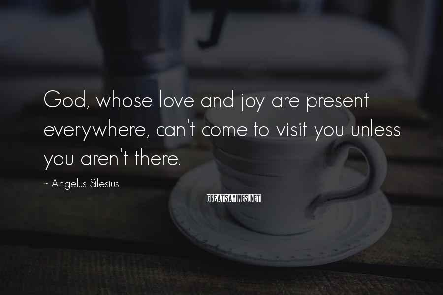 Angelus Silesius Sayings: God, whose love and joy are present everywhere, can't come to visit you unless you