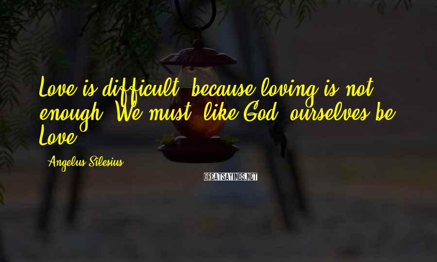 Angelus Silesius Sayings: Love is difficult, because loving is not enough: We must, like God, ourselves be Love.