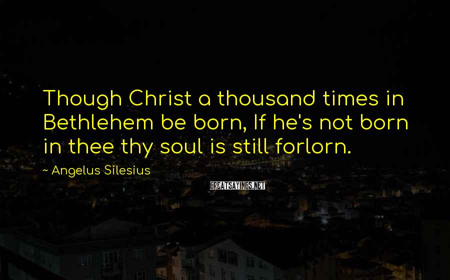 Angelus Silesius Sayings: Though Christ a thousand times in Bethlehem be born, If he's not born in thee