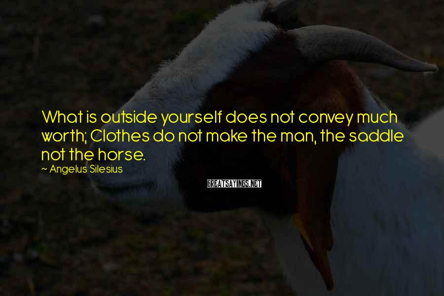 Angelus Silesius Sayings: What is outside yourself does not convey much worth; Clothes do not make the man,