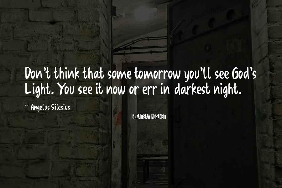 Angelus Silesius Sayings: Don't think that some tomorrow you'll see God's Light. You see it now or err